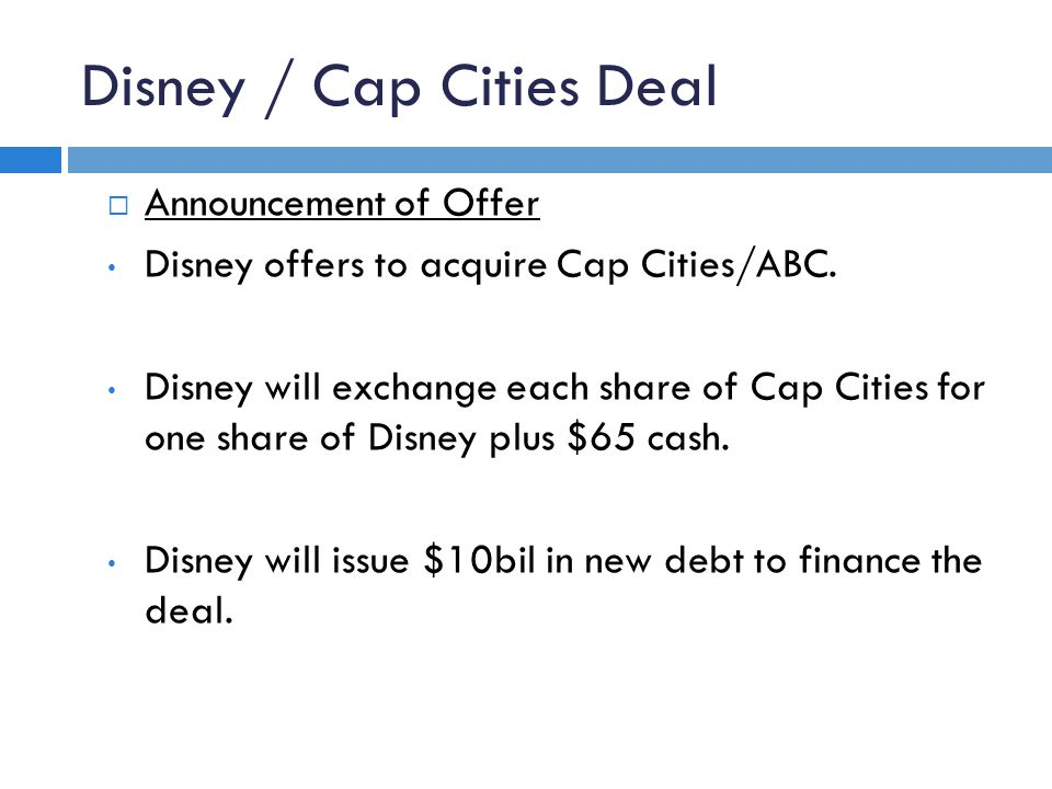 Disney / Cap Cities Deal  Announcement of Offer Disney offers to acquire Cap Cities/ABC. Disney will exchange each share of Cap Cities for one share