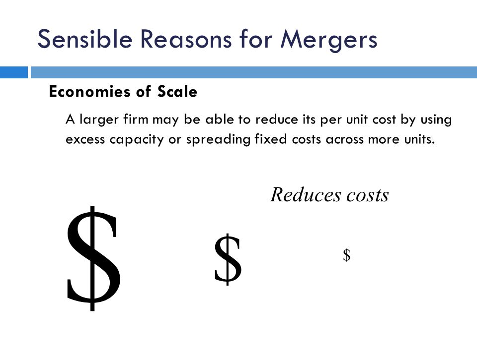 Sensible Reasons for Mergers Economies of Scale A larger firm may be able to reduce its per unit cost by using excess capacity or spreading fixed cost