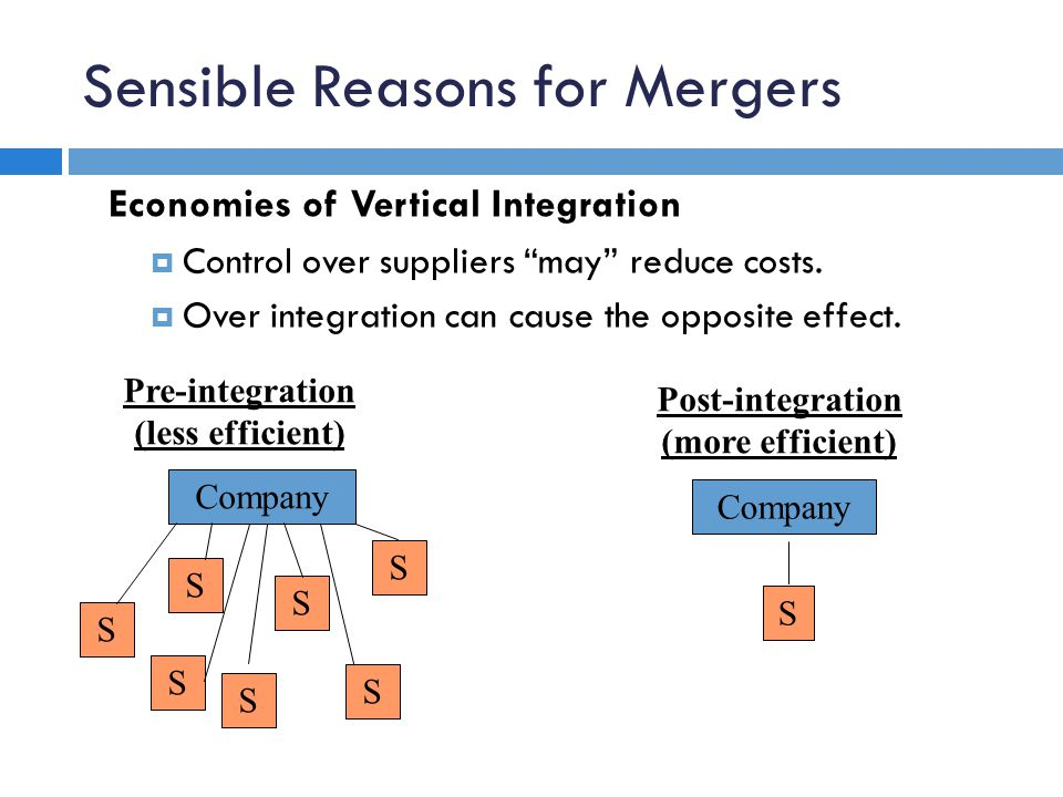 "Sensible Reasons for Mergers Economies of Vertical Integration  Control over suppliers ""may"" reduce costs.  Over integration can cause the opposite"