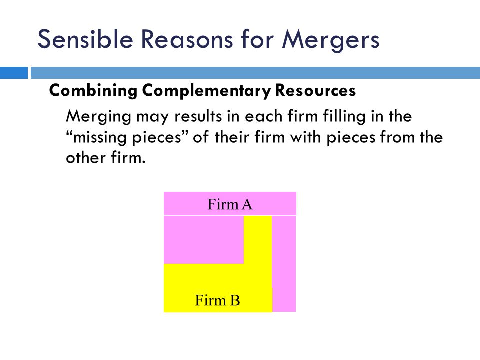 "Sensible Reasons for Mergers Combining Complementary Resources Merging may results in each firm filling in the ""missing pieces"" of their firm with pie"