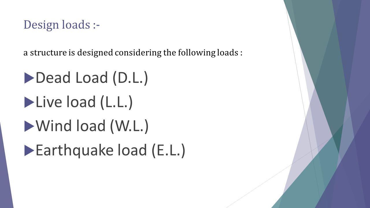 Design loads :- a structure is designed considering the following loads :  Dead Load (D.L.)  Live load (L.L.)  Wind load (W.L.)  Earthquake load (