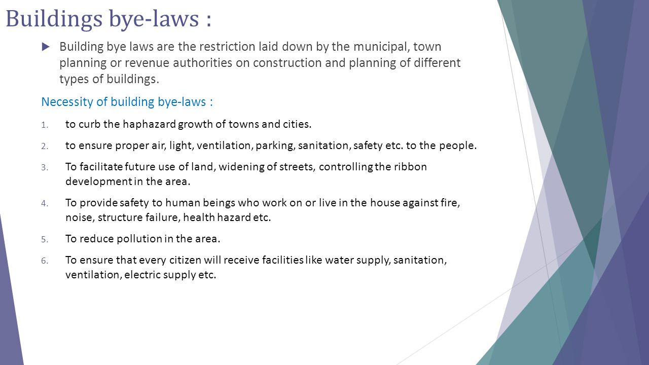 Buildings bye-laws :  Building bye laws are the restriction laid down by the municipal, town planning or revenue authorities on construction and plan