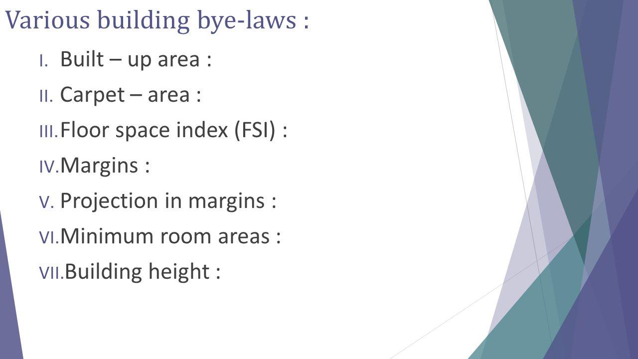 Various building bye-laws : I. Built – up area : II. Carpet – area : III. Floor space index (FSI) : IV. Margins : V. Projection in margins : VI. Minim