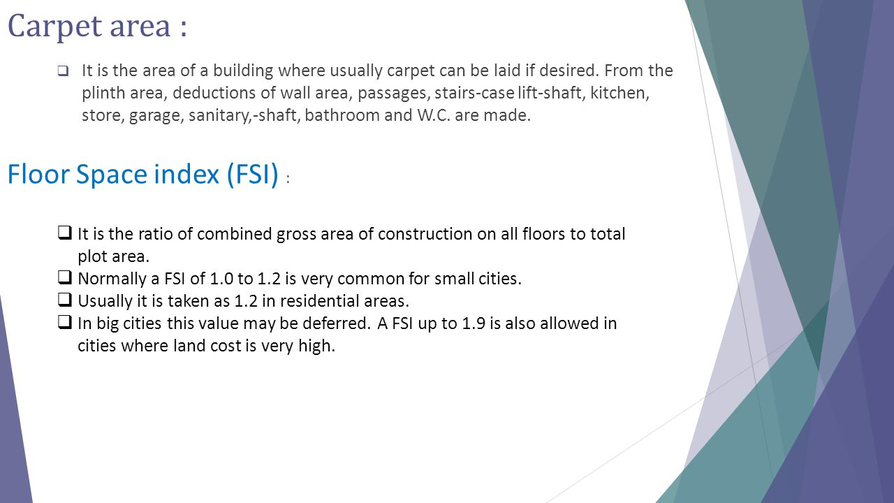 Carpet area :  It is the area of a building where usually carpet can be laid if desired. From the plinth area, deductions of wall area, passages, sta
