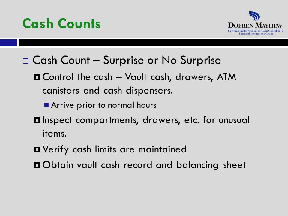  Cash Count – Surprise or No Surprise  Control the cash – Vault cash, drawers, ATM canisters and cash dispensers.