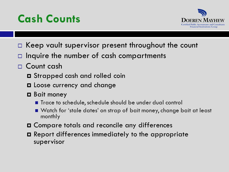  Keep vault supervisor present throughout the count  Inquire the number of cash compartments  Count cash  Strapped cash and rolled coin  Loose currency and change  Bait money Trace to schedule, schedule should be under dual control Watch for 'stale dates' on strap of bait money, change bait at least monthly  Compare totals and reconcile any differences  Report differences immediately to the appropriate supervisor Cash Counts