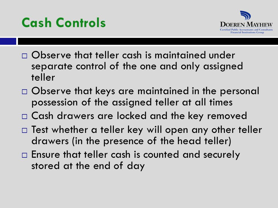  Observe that teller cash is maintained under separate control of the one and only assigned teller  Observe that keys are maintained in the personal possession of the assigned teller at all times  Cash drawers are locked and the key removed  Test whether a teller key will open any other teller drawers (in the presence of the head teller)  Ensure that teller cash is counted and securely stored at the end of day Cash Controls