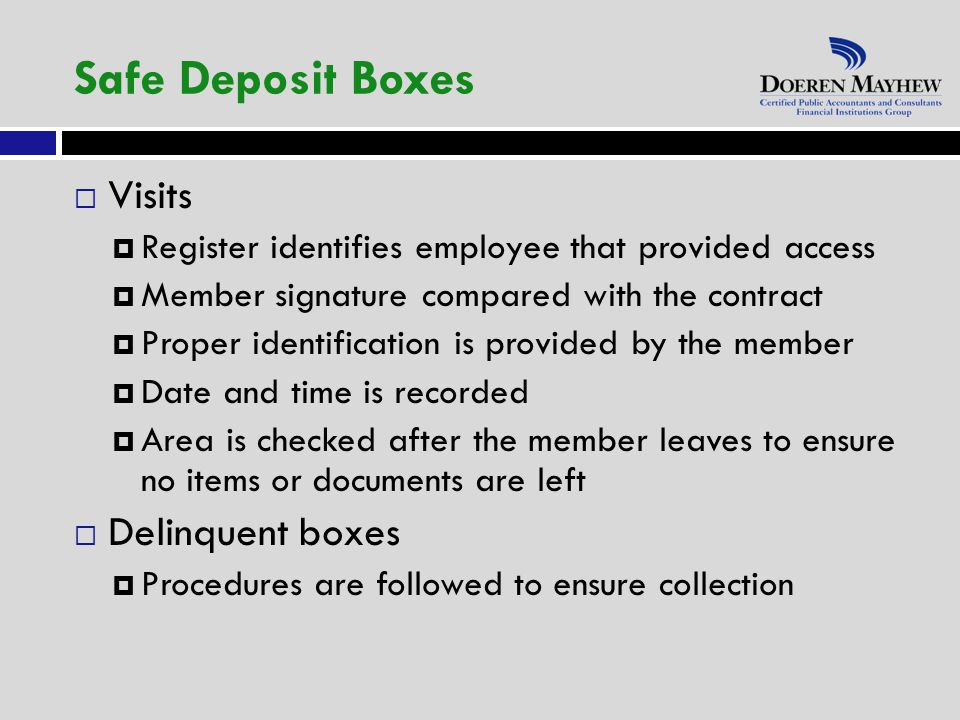  Visits  Register identifies employee that provided access  Member signature compared with the contract  Proper identification is provided by the member  Date and time is recorded  Area is checked after the member leaves to ensure no items or documents are left  Delinquent boxes  Procedures are followed to ensure collection Safe Deposit Boxes