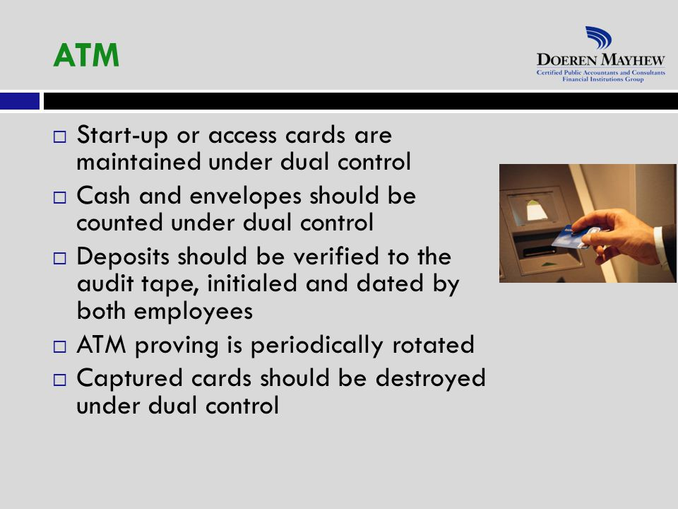  Start-up or access cards are maintained under dual control  Cash and envelopes should be counted under dual control  Deposits should be verified to the audit tape, initialed and dated by both employees  ATM proving is periodically rotated  Captured cards should be destroyed under dual control ATM