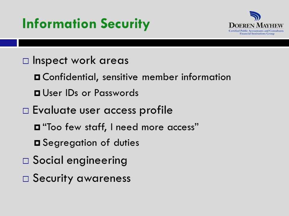  Inspect work areas  Confidential, sensitive member information  User IDs or Passwords  Evaluate user access profile  Too few staff, I need more access  Segregation of duties  Social engineering  Security awareness Information Security