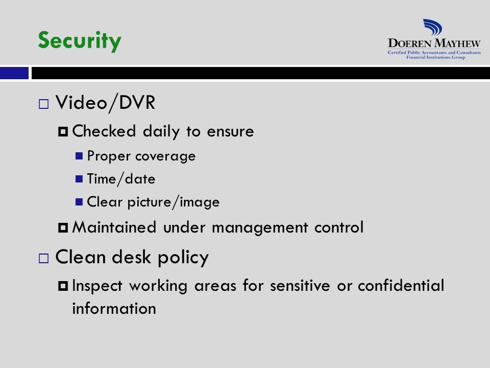  Video/DVR  Checked daily to ensure Proper coverage Time/date Clear picture/image  Maintained under management control  Clean desk policy  Inspect working areas for sensitive or confidential information Security