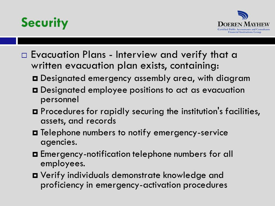  Evacuation Plans - Interview and verify that a written evacuation plan exists, containing:  Designated emergency assembly area, with diagram  Designated employee positions to act as evacuation personnel  Procedures for rapidly securing the institution s facilities, assets, and records  Telephone numbers to notify emergency-service agencies.