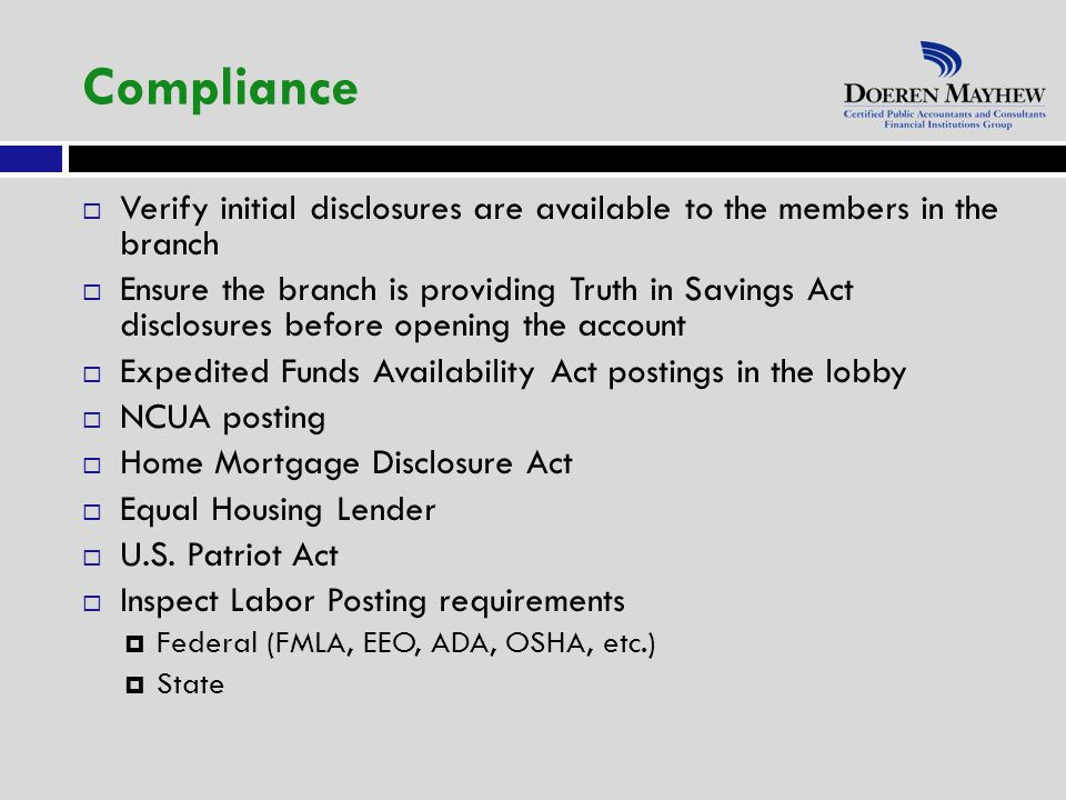 Verify initial disclosures are available to the members in the branch  Ensure the branch is providing Truth in Savings Act disclosures before opening the account  Expedited Funds Availability Act postings in the lobby  NCUA posting  Home Mortgage Disclosure Act  Equal Housing Lender  U.S.
