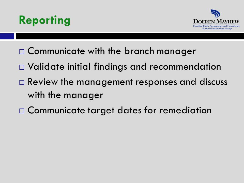  Communicate with the branch manager  Validate initial findings and recommendation  Review the management responses and discuss with the manager  Communicate target dates for remediation Reporting