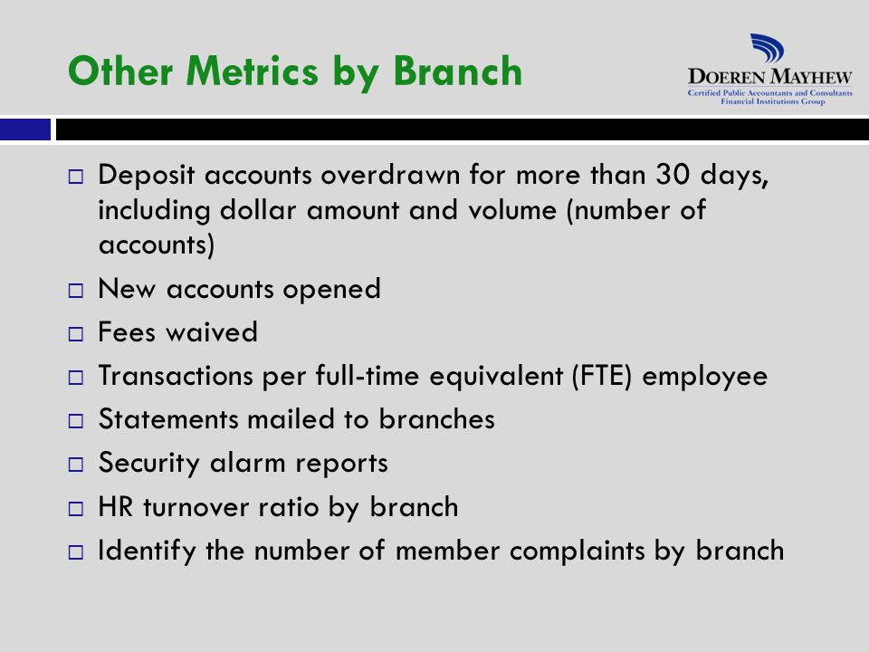  Deposit accounts overdrawn for more than 30 days, including dollar amount and volume (number of accounts)  New accounts opened  Fees waived  Transactions per full-time equivalent (FTE) employee  Statements mailed to branches  Security alarm reports  HR turnover ratio by branch  Identify the number of member complaints by branch Other Metrics by Branch