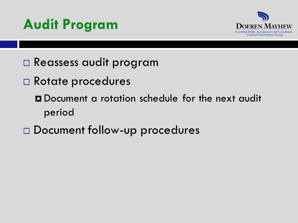 Reassess audit program  Rotate procedures  Document a rotation schedule for the next audit period  Document follow-up procedures Audit Program