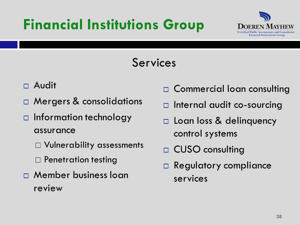 Services 38 Financial Institutions Group  Audit  Mergers & consolidations  Information technology assurance  Vulnerability assessments  Penetration testing  Member business loan review  Commercial loan consulting  Internal audit co-sourcing  Loan loss & delinquency control systems  CUSO consulting  Regulatory compliance services