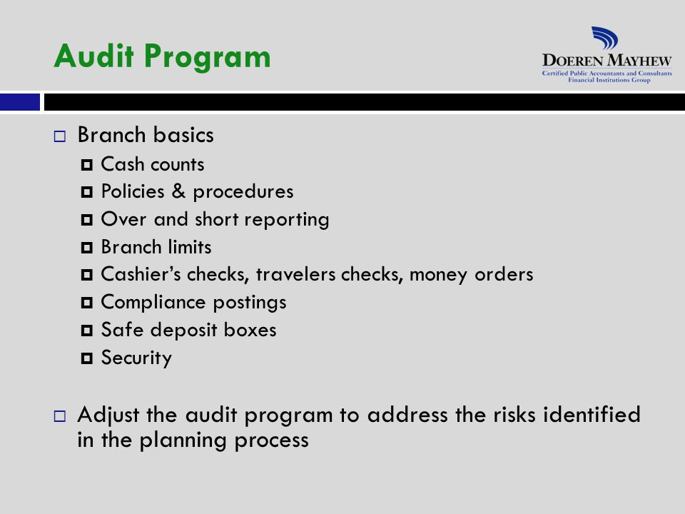  Branch basics  Cash counts  Policies & procedures  Over and short reporting  Branch limits  Cashier's checks, travelers checks, money orders  Compliance postings  Safe deposit boxes  Security  Adjust the audit program to address the risks identified in the planning process Audit Program