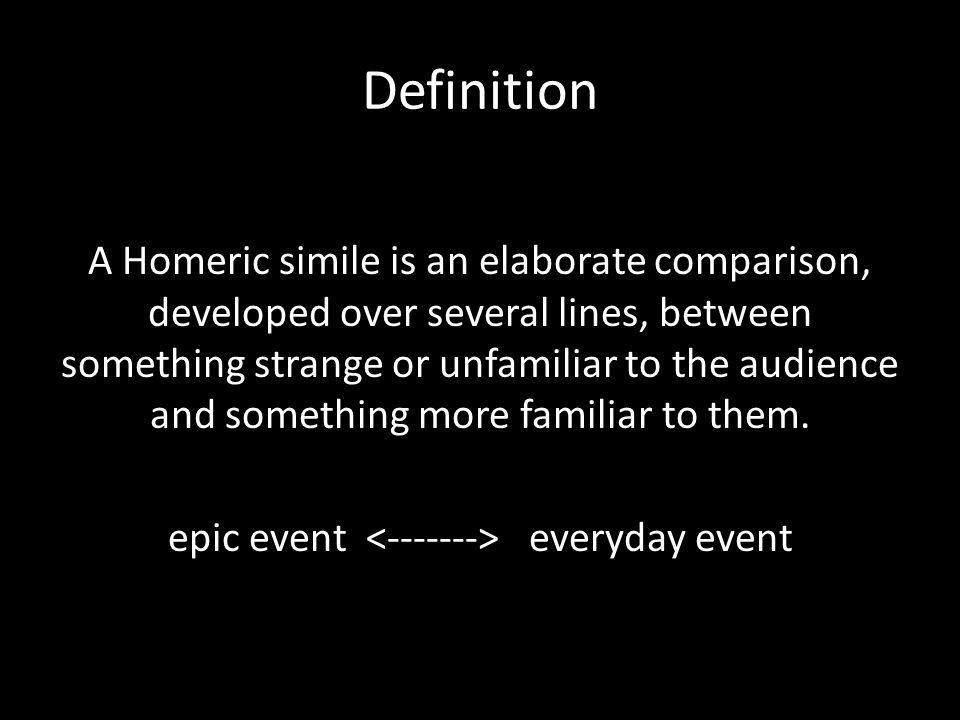 Definition A Homeric simile is an elaborate comparison, developed over several lines, between something strange or unfamiliar to the audience and some