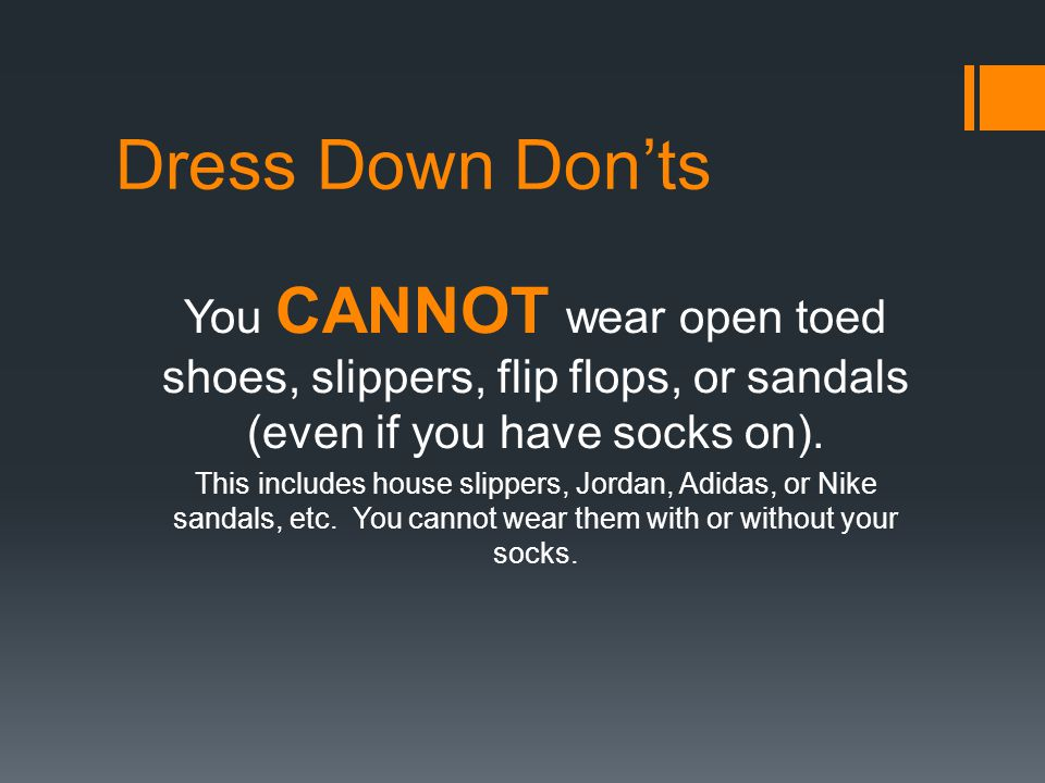 Dress Down Don'ts You CANNOT wear open toed shoes, slippers, flip flops, or sandals (even if you have socks on).