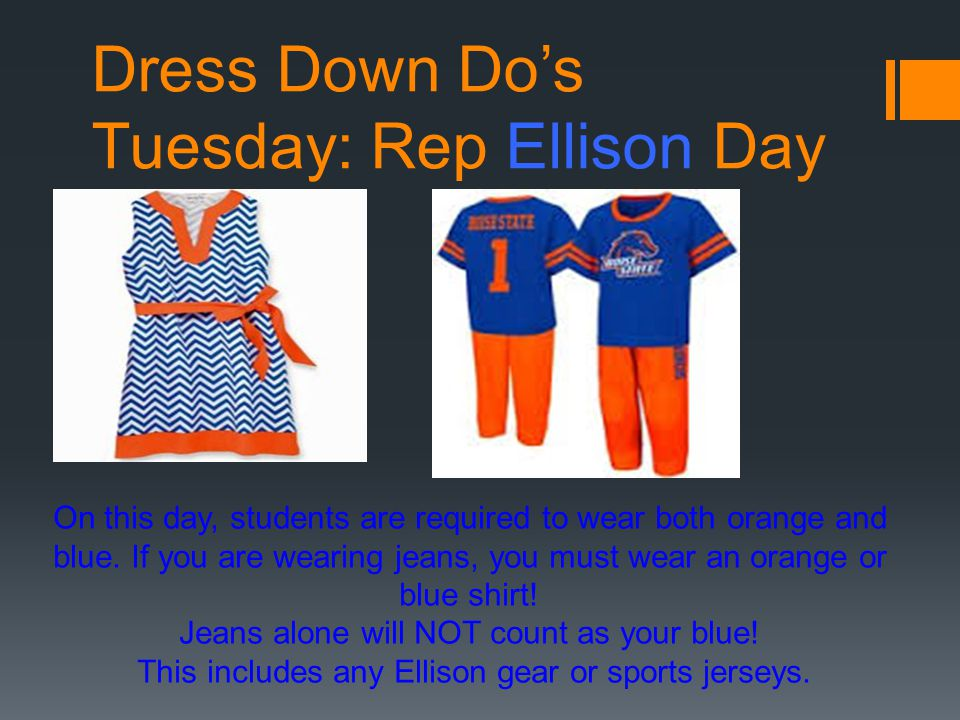 Dress Down Do's Tuesday: Rep Ellison Day On this day, students are required to wear both orange and blue.