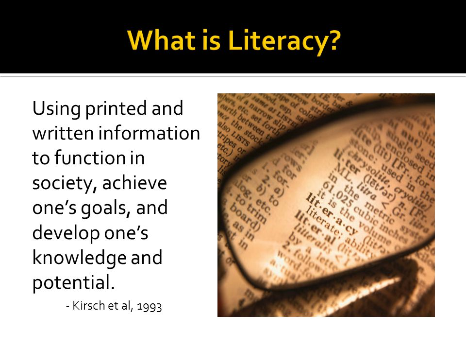 Using printed and written information to function in society, achieve one's goals, and develop one's knowledge and potential.