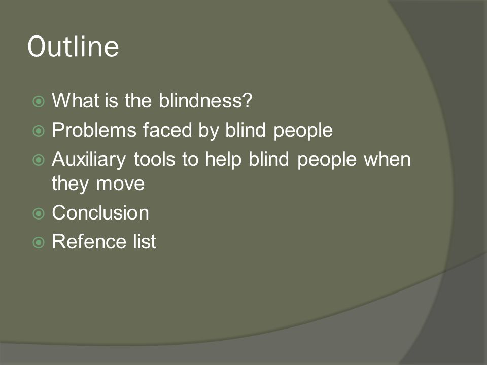 Outline  What is the blindness?  Problems faced by blind people  Auxiliary tools to help blind people when they move  Conclusion  Refence list