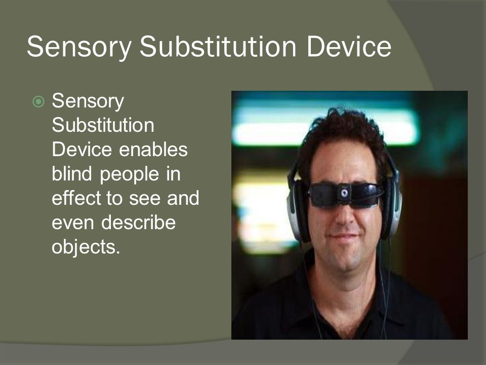 Sensory Substitution Device  Sensory Substitution Device enables blind people in effect to see and even describe objects.
