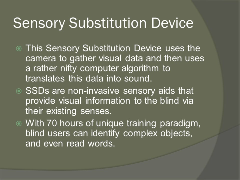 Sensory Substitution Device  This Sensory Substitution Device uses the camera to gather visual data and then uses a rather nifty computer algorithm t