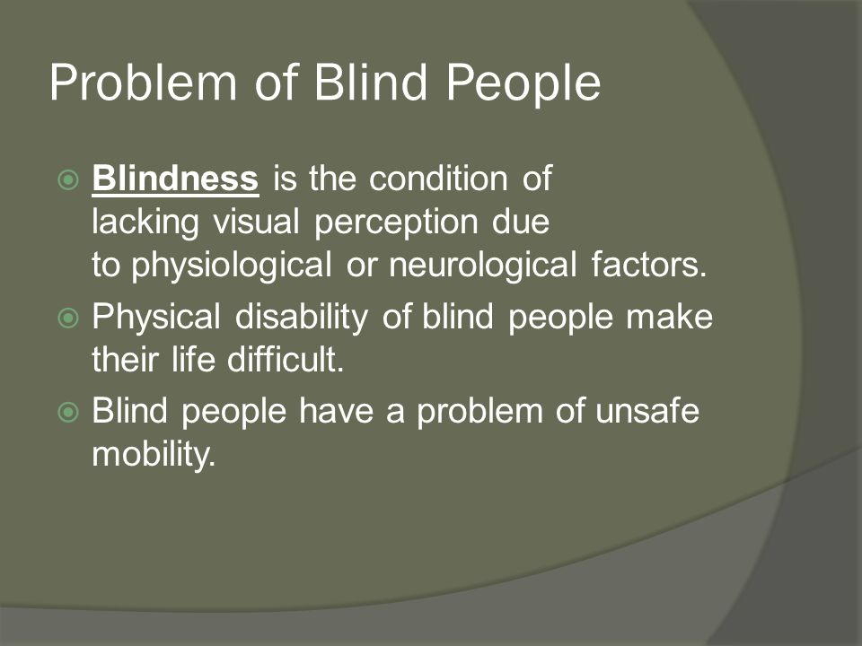 Problem of Blind People  Blindness is the condition of lacking visual perception due to physiological or neurological factors.