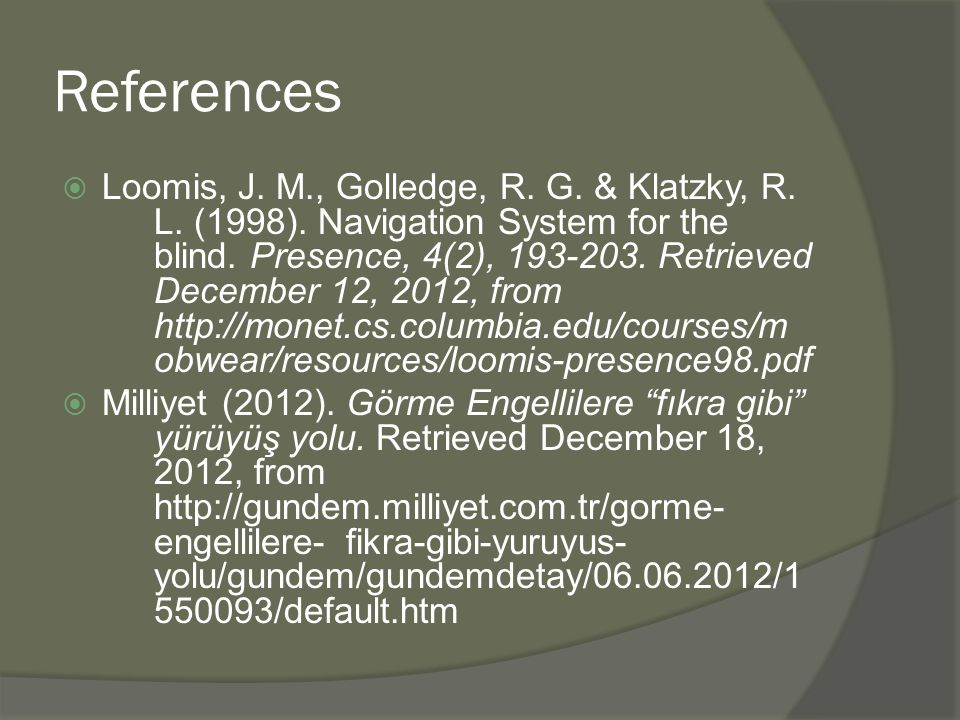 References  Loomis, J. M., Golledge, R. G. & Klatzky, R. L. (1998). Navigation System for the blind. Presence, 4(2), 193-203. Retrieved December 12,