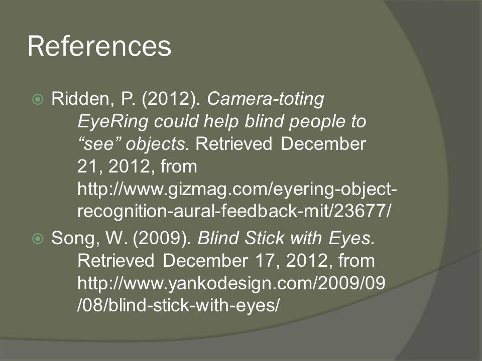 "References  Ridden, P. (2012). Camera-toting EyeRing could help blind people to ""see"" objects. Retrieved December 21, 2012, from http://www.gizmag.co"
