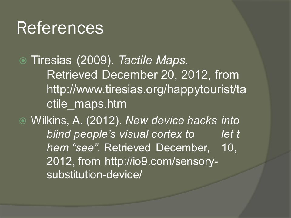 References  Tiresias (2009). Tactile Maps. Retrieved December 20, 2012, from http://www.tiresias.org/happytourist/ta ctile_maps.htm  Wilkins, A. (20