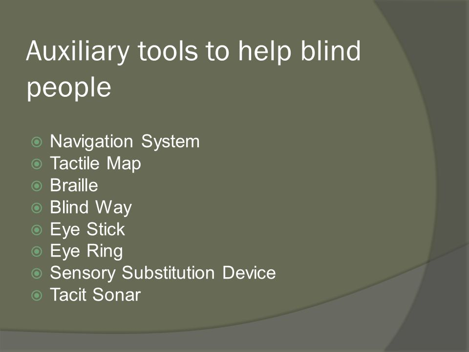 Auxiliary tools to help blind people  Navigation System  Tactile Map  Braille  Blind Way  Eye Stick  Eye Ring  Sensory Substitution Device  Ta