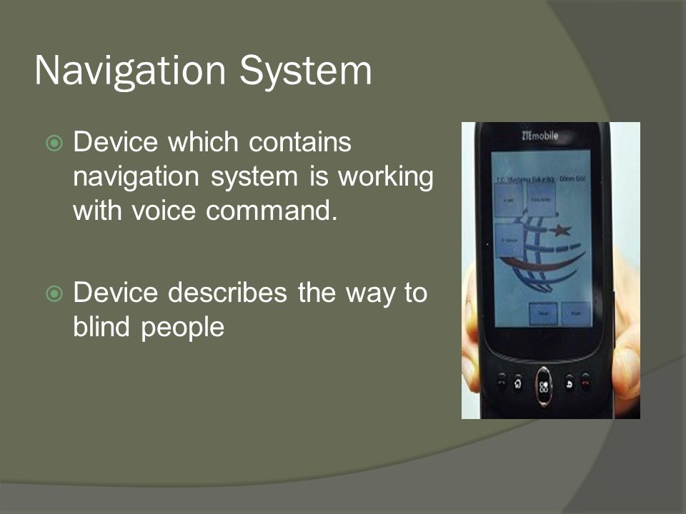 Navigation System  All GPS-based navigation systems for the blind consist of these functional components:  A module for determining the traveler's position and orientation.