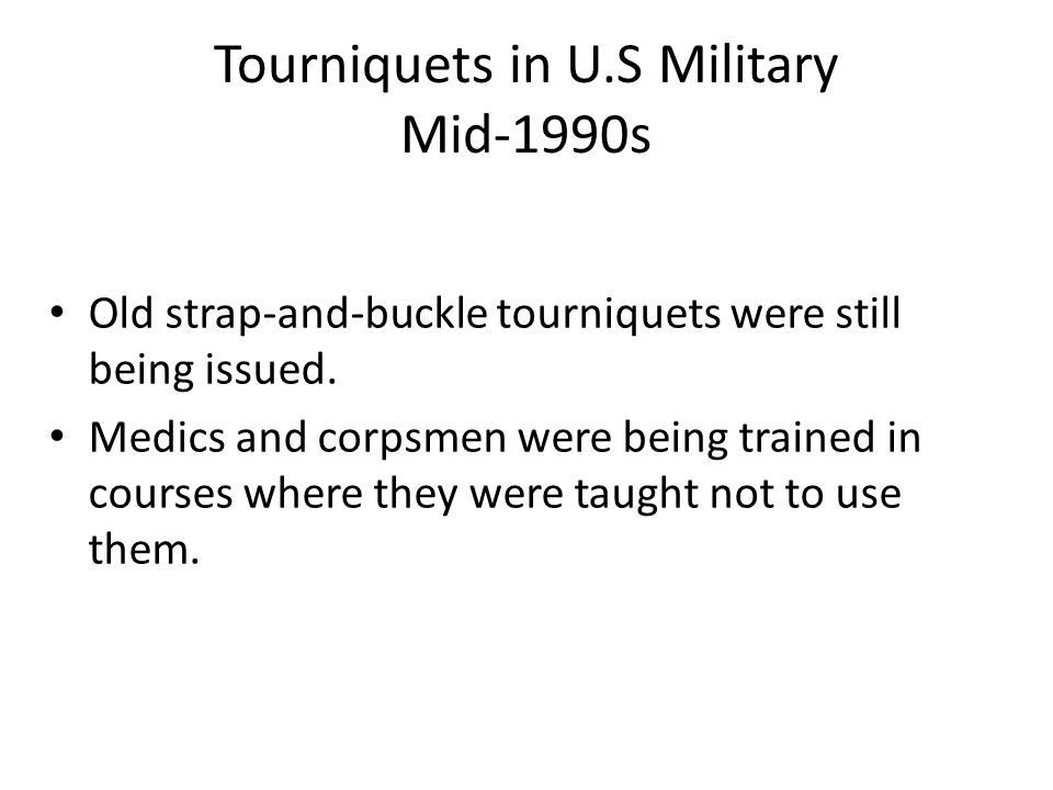 Tourniquets in U.S Military Mid-1990s Old strap-and-buckle tourniquets were still being issued. Medics and corpsmen were being trained in courses wher