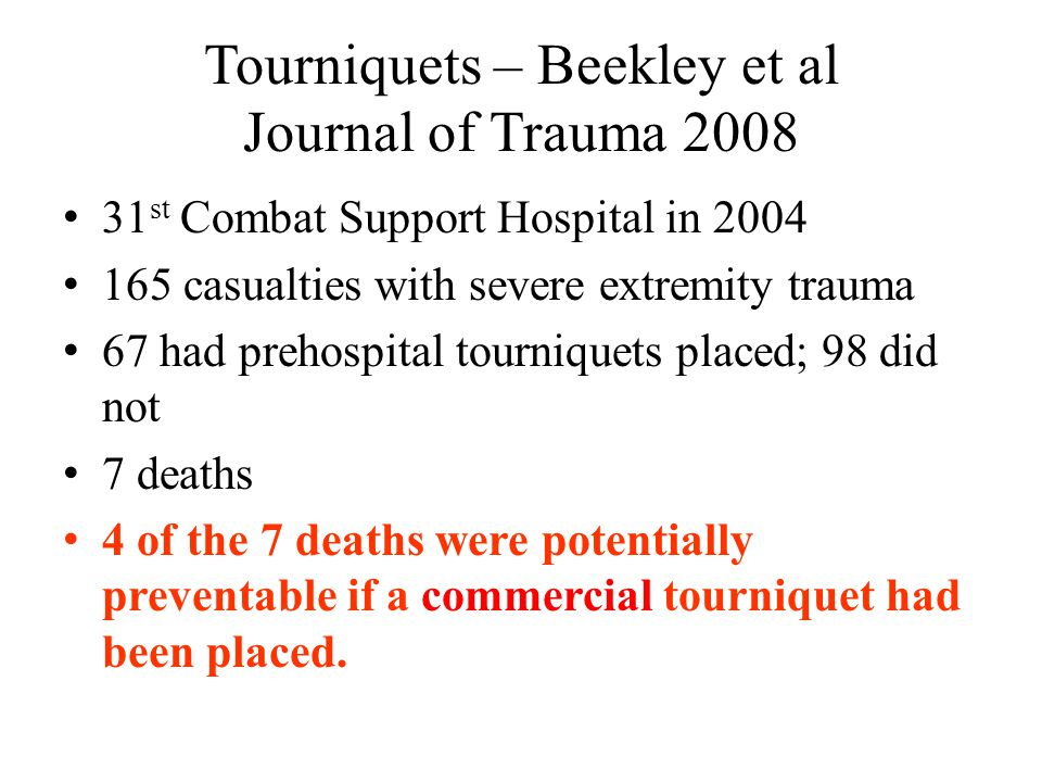 Tourniquets – Beekley et al Journal of Trauma 2008 31 st Combat Support Hospital in 2004 165 casualties with severe extremity trauma 67 had prehospita