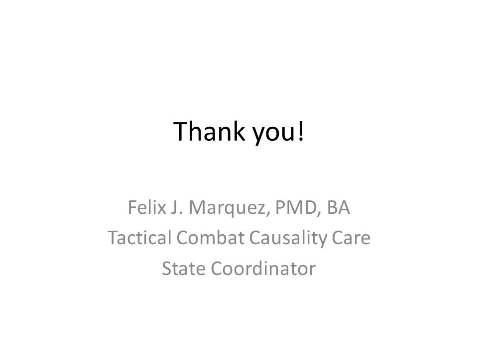 Thank you! Felix J. Marquez, PMD, BA Tactical Combat Causality Care State Coordinator