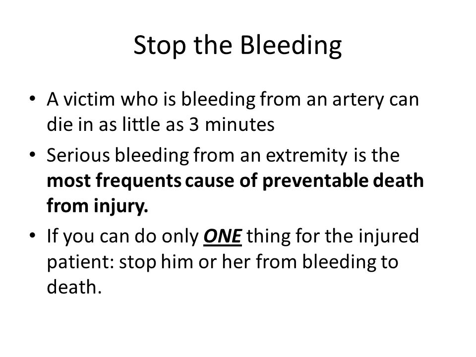 Stop the Bleeding A victim who is bleeding from an artery can die in as little as 3 minutes Serious bleeding from an extremity is the most frequents cause of preventable death from injury.
