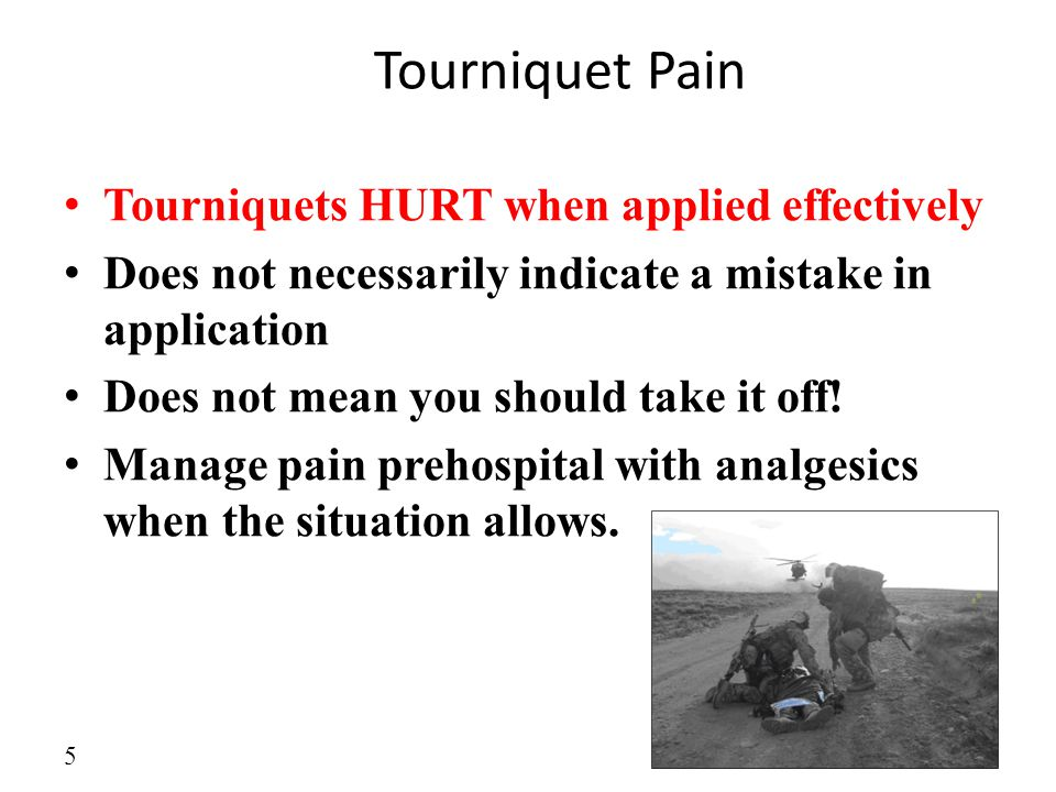 Tourniquet Pain Tourniquets HURT when applied effectively Does not necessarily indicate a mistake in application Does not mean you should take it off!
