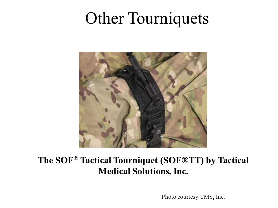 Other Tourniquets The SOF ® Tactical Tourniquet (SOF®TT) by Tactical Medical Solutions, Inc.