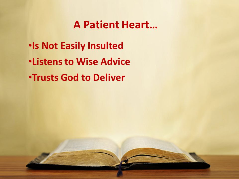 A Patient Heart… Is Not Easily Insulted Listens to Wise Advice Trusts God to Deliver