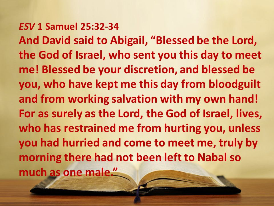 ESV 1 Samuel 25:32-34 And David said to Abigail, Blessed be the Lord, the God of Israel, who sent you this day to meet me.