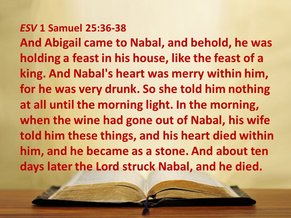 ESV 1 Samuel 25:36-38 And Abigail came to Nabal, and behold, he was holding a feast in his house, like the feast of a king.