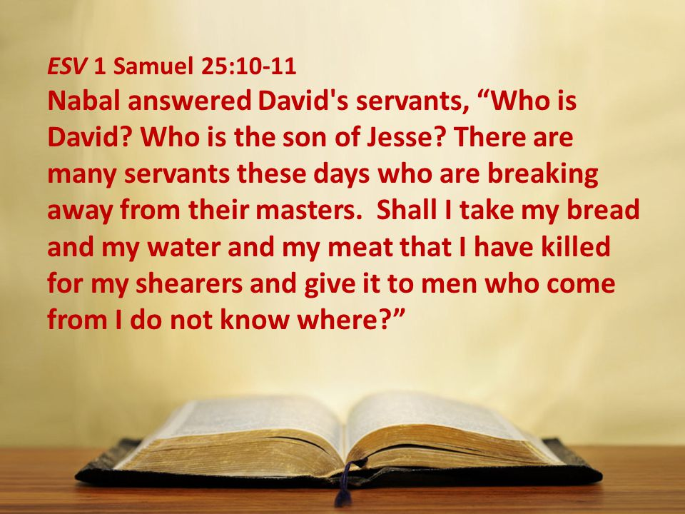 ESV 1 Samuel 25:10-11 Nabal answered David s servants, Who is David.