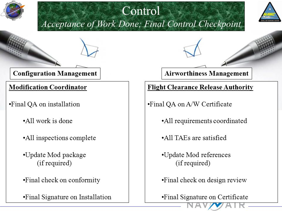Control Acceptance of Work Done; Final Control Checkpoint Modification Coordinator Final QA on installation All work is done All inspections complete Update Mod package (if required) Final check on conformity Final Signature on Installation Flight Clearance Release Authority Final QA on A/W Certificate All requirements coordinated All TAEs are satisfied Update Mod references (if required) Final check on design review Final Signature on Certificate Configuration ManagementAirworthiness Management