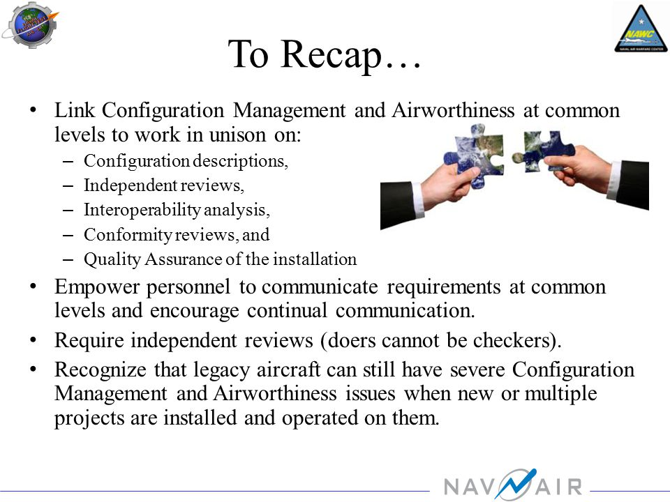 To Recap… Link Configuration Management and Airworthiness at common levels to work in unison on: – Configuration descriptions, – Independent reviews, – Interoperability analysis, – Conformity reviews, and – Quality Assurance of the installation Empower personnel to communicate requirements at common levels and encourage continual communication.