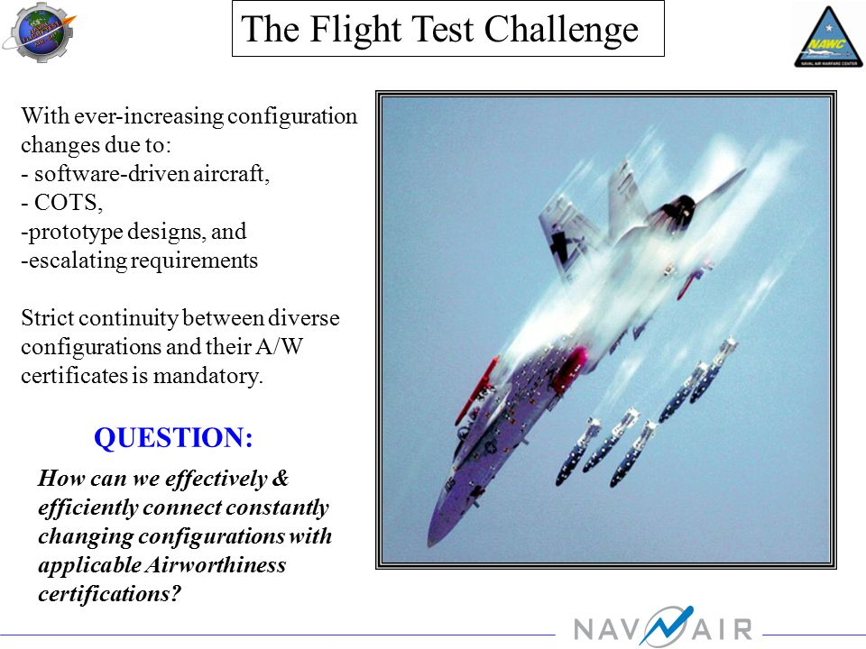 With ever-increasing configuration changes due to: - software-driven aircraft, - COTS, -prototype designs, and -escalating requirements Strict continuity between diverse configurations and their A/W certificates is mandatory.