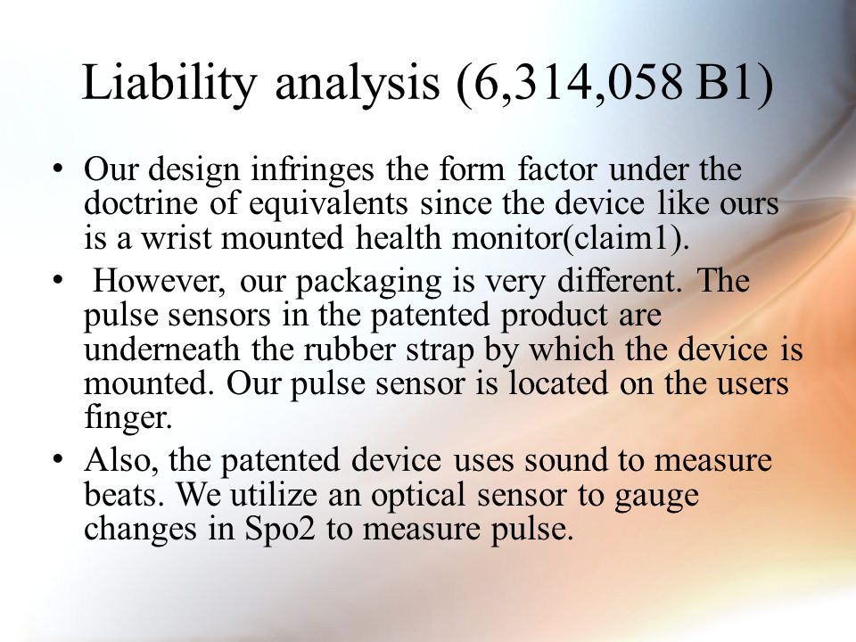 Liability analysis (6,314,058 B1) Our design infringes the form factor under the doctrine of equivalents since the device like ours is a wrist mounted health monitor(claim1).