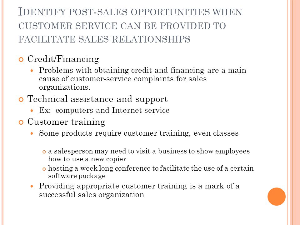 I DENTIFY POST - SALES OPPORTUNITIES WHEN CUSTOMER SERVICE CAN BE PROVIDED TO FACILITATE SALES RELATIONSHIPS Credit/Financing Problems with obtaining credit and financing are a main cause of customer-service complaints for sales organizations.